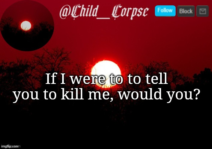 Child_Corpse announcement template |  If I were to to tell you to kill me, would you? | image tagged in child_corpse announcement template | made w/ Imgflip meme maker