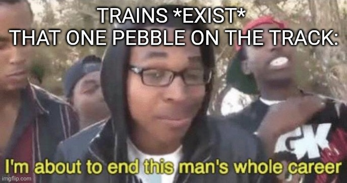 I'm about to end this man's whole career |  TRAINS *EXIST*   THAT ONE PEBBLE ON THE TRACK: | image tagged in i m about to end this man s whole career | made w/ Imgflip meme maker