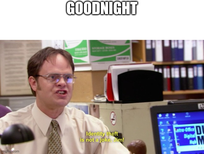 Dwight schrute identity theft |  GOODNIGHT | image tagged in dwight schrute identity theft | made w/ Imgflip meme maker