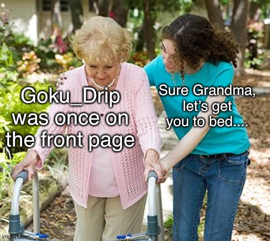 Ancient History |  Sure Grandma, let's get you to bed.... Goku_Drip was once on the front page | image tagged in sure grandma let's get you to bed,gokudrip,ancient history,stop reading the tags,oh wow are you actually reading these tags,e | made w/ Imgflip meme maker