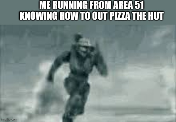 credit to this post he gave me the idea make sure you upvote his post also it deserves more credit than mine https://imgflip.com |  ME RUNNING FROM AREA 51 KNOWING HOW TO OUT PIZZA THE HUT | image tagged in halo | made w/ Imgflip meme maker