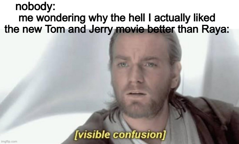 Bruh, Raya isn't even out yet and I still like Tom and Jerry better. Someone plz help me. |  nobody:; me wondering why the hell I actually liked the new Tom and Jerry movie better than Raya: | image tagged in visible confusion,tom and jerry,disney,why,movies | made w/ Imgflip meme maker