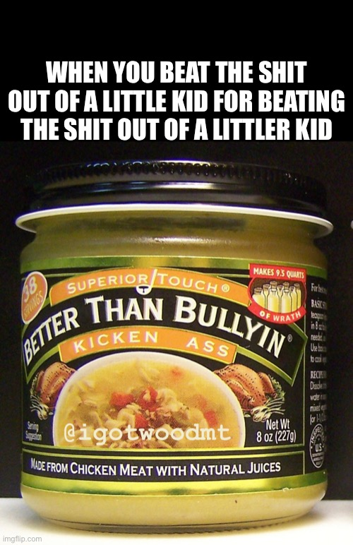 Bully Broth |  WHEN YOU BEAT THE SHIT OUT OF A LITTLE KID FOR BEATING THE SHIT OUT OF A LITTLER KID | image tagged in bully,soup nazi,batman,revenge,good,bad | made w/ Imgflip meme maker