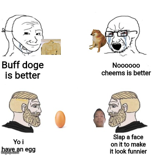 Better memes better quality |  Noooooo cheems is better; Buff doge is better; Slap a face on it to make it look funnier; Yo i have an egg | image tagged in chad | made w/ Imgflip meme maker