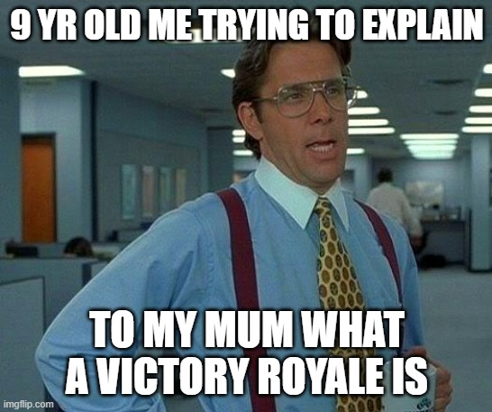That Would Be Great |  9 YR OLD ME TRYING TO EXPLAIN; TO MY MUM WHAT A VICTORY ROYALE IS | image tagged in memes,that would be great | made w/ Imgflip meme maker