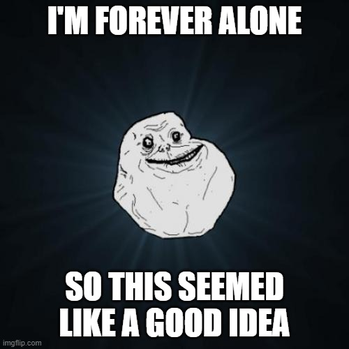 It probably wasn't |  I'M FOREVER ALONE; SO THIS SEEMED LIKE A GOOD IDEA | image tagged in forever alone,single life | made w/ Imgflip meme maker