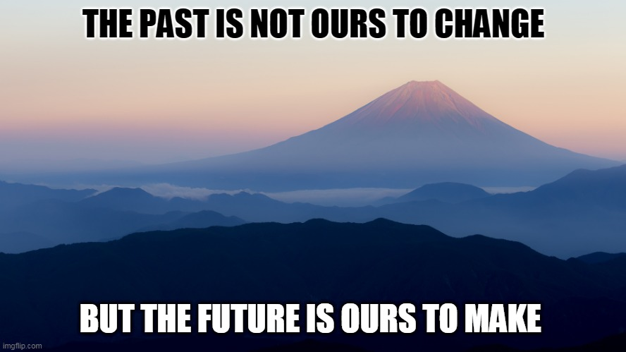The Future is ours |  THE PAST IS NOT OURS TO CHANGE; BUT THE FUTURE IS OURS TO MAKE | image tagged in warm,inspirational quote,love | made w/ Imgflip meme maker