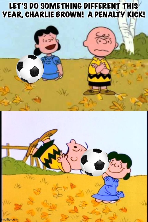 Charlie Brown and Lucy |  LET'S DO SOMETHING DIFFERENT THIS YEAR, CHARLIE BROWN!  A PENALTY KICK! | image tagged in lucy football and charlie brown,charlie brown football | made w/ Imgflip meme maker