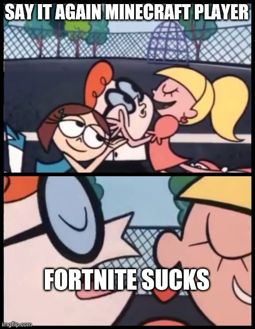 IM SIRIOUS |  SAY IT AGAIN MINECRAFT PLAYER; FORTNITE SUCKS | image tagged in memes,say it again dexter | made w/ Imgflip meme maker