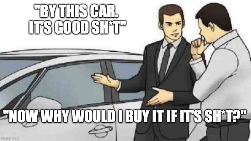 "Car Salesman Slaps Roof Of Car |  ""BY THIS CAR.  IT'S GOOD SH*T""; ""NOW WHY WOULD I BUY IT IF IT'S SH*T?"" 