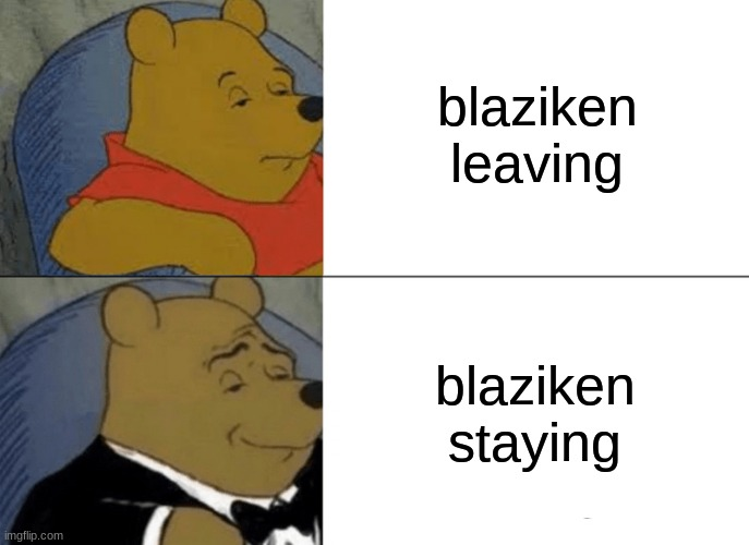 Tuxedo Winnie The Pooh |  blaziken leaving; blaziken staying | image tagged in memes,tuxedo winnie the pooh | made w/ Imgflip meme maker