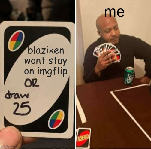 UNO Draw 25 Cards |  me; blaziken wont stay on imgflip | image tagged in memes,uno draw 25 cards | made w/ Imgflip meme maker