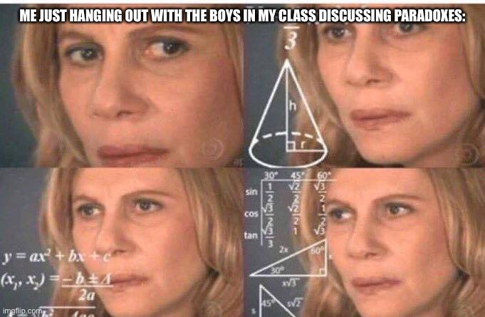 Math lady/Confused lady | ME JUST HANGING OUT WITH THE BOYS IN MY CLASS DISCUSSING PARADOXES: | image tagged in math lady/confused lady | made w/ Imgflip meme maker