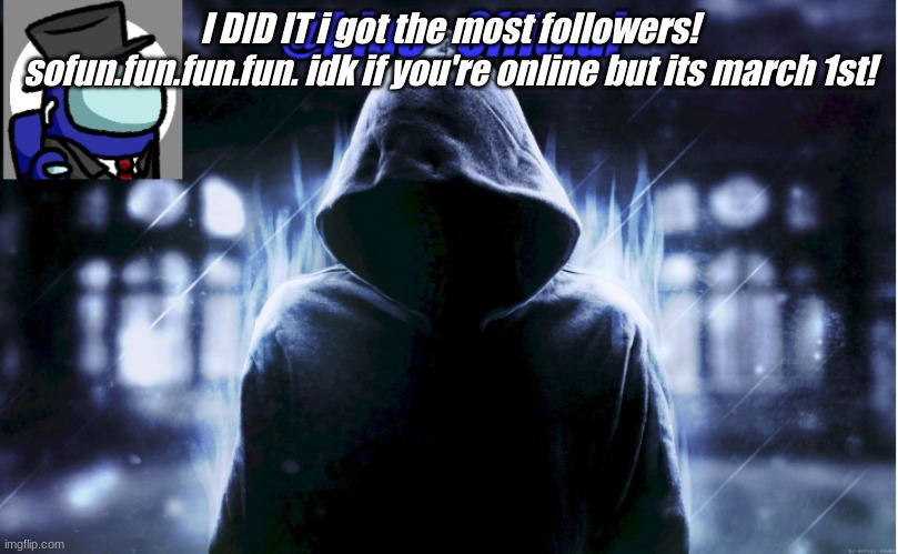 blue_0fficial |  I DID IT i got the most followers! sofun.fun.fun.fun. idk if you're online but its march 1st! | image tagged in blue_0fficial | made w/ Imgflip meme maker