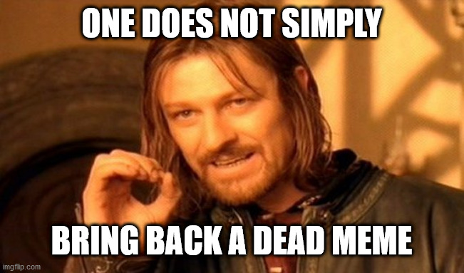 One Does Not Simply |  ONE DOES NOT SIMPLY; BRING BACK A DEAD MEME | image tagged in memes,one does not simply | made w/ Imgflip meme maker