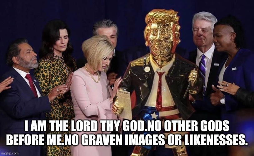 Evangelical Trump Supporters Worshiping Golden Donald Statue! |  I AM THE LORD THY GOD.NO OTHER GODS BEFORE ME.NO GRAVEN IMAGES OR LIKENESSES. | image tagged in donald trump,trump supporters,cpac,side eye,morons,evangelicals | made w/ Imgflip meme maker