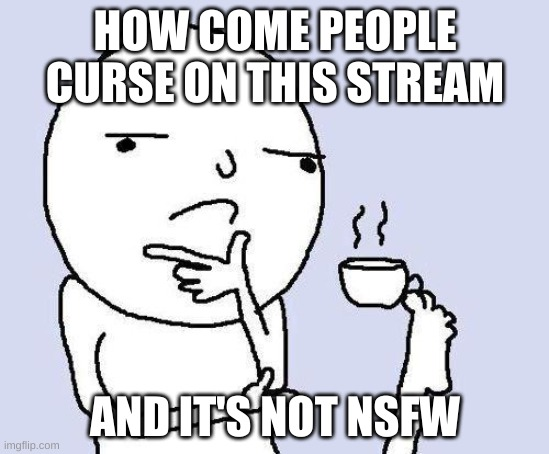 just asking |  HOW COME PEOPLE CURSE ON THIS STREAM; AND IT'S NOT NSFW | image tagged in thinking meme | made w/ Imgflip meme maker