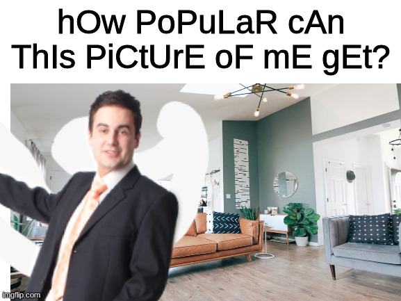 hOw PoPuLaR cAn ThIs PiCtUrE oF mE gEt? (that is not me and my house( |  hOw PoPuLaR cAn ThIs PiCtUrE oF mE gEt? | image tagged in popular,picture,funny,memes | made w/ Imgflip meme maker