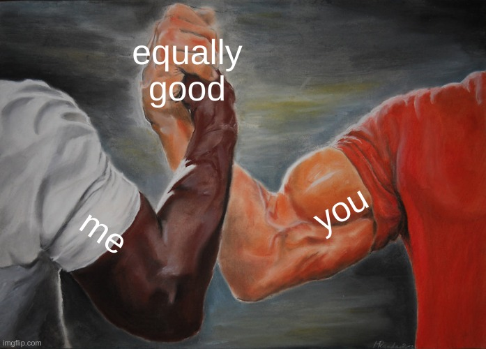 equally good me you | image tagged in memes,epic handshake | made w/ Imgflip meme maker