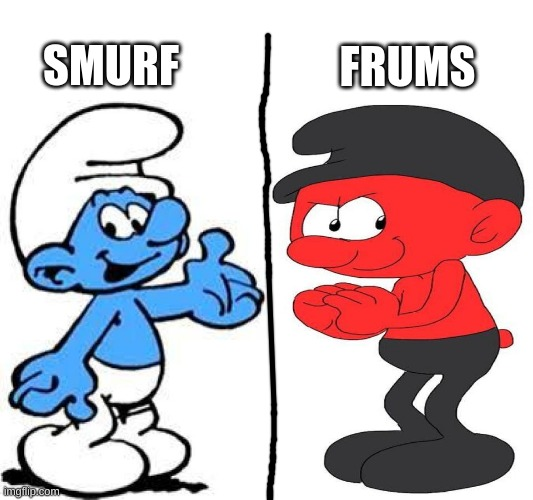 smurf and frums |  FRUMS; SMURF | image tagged in smurf,meme,original meme | made w/ Imgflip meme maker