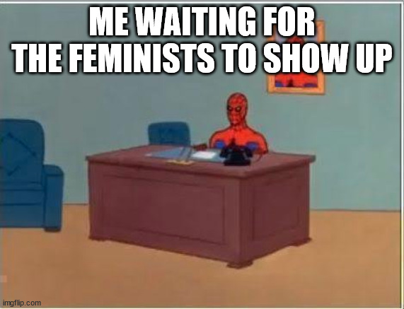 Spiderman Computer Desk Meme | ME WAITING FOR THE FEMINISTS TO SHOW UP | image tagged in memes,spiderman computer desk,spiderman | made w/ Imgflip meme maker