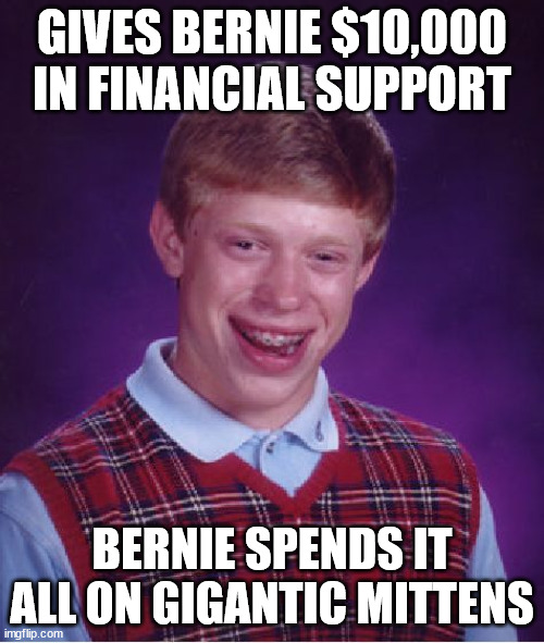 Invest! :O |  GIVES BERNIE $10,000 IN FINANCIAL SUPPORT; BERNIE SPENDS IT ALL ON GIGANTIC MITTENS | image tagged in memes,bad luck brian,bernie i am once again asking for your support,invest,dollars,mittens | made w/ Imgflip meme maker