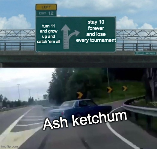 Left Exit 12 Off Ramp |  stay 10 forever and lose every tournament; turn 11 and grow up and catch 'em all; Ash ketchum | image tagged in memes,left exit 12 off ramp | made w/ Imgflip meme maker