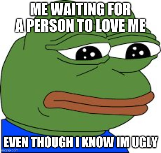 this bery true qwq at least someone ship me with someone else |  ME WAITING FOR A PERSON TO LOVE ME; EVEN THOUGH I KNOW IM UGLY | image tagged in sad pepe | made w/ Imgflip meme maker