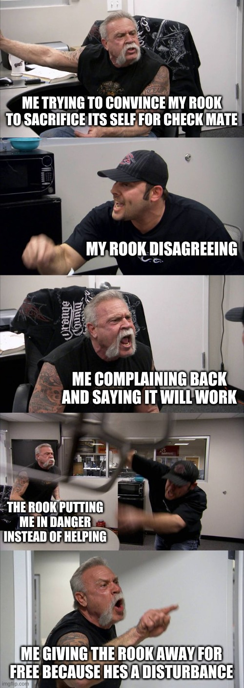 When you try to sacrifice your rook for check mate |  ME TRYING TO CONVINCE MY ROOK TO SACRIFICE ITS SELF FOR CHECK MATE; MY ROOK DISAGREEING; ME COMPLAINING BACK AND SAYING IT WILL WORK; THE ROOK PUTTING ME IN DANGER INSTEAD OF HELPING; ME GIVING THE ROOK AWAY FOR FREE BECAUSE HES A DISTURBANCE | image tagged in memes,american chopper argument | made w/ Imgflip meme maker