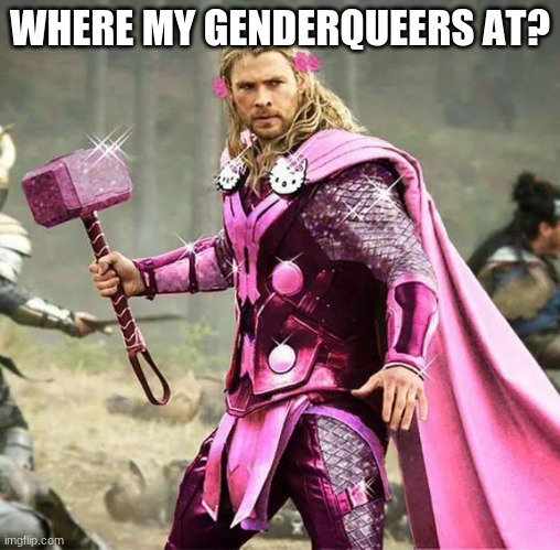 Genderqueer Thor |  WHERE MY GENDERQUEERS AT? | image tagged in genderqueer thor | made w/ Imgflip meme maker