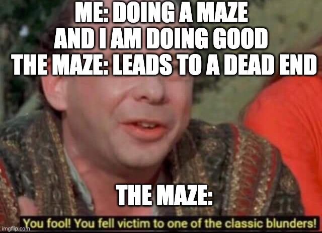 i hate it when this happens |  ME: DOING A MAZE AND I AM DOING GOOD; THE MAZE: LEADS TO A DEAD END; THE MAZE: | image tagged in you fool you fell victim to one of the classic blunders | made w/ Imgflip meme maker