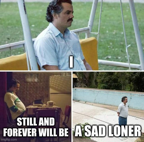 :( |  I; STILL AND FOREVER WILL BE; A SAD LONER | image tagged in memes,sad pablo escobar | made w/ Imgflip meme maker