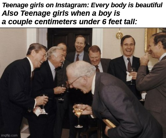 Haha funny short boy |  Also Teenage girls when a boy is a couple centimeters under 6 feet tall:; Teenage girls on Instagram: Every body is beautiful | image tagged in memes,laughing men in suits,funny,funny memes,meme | made w/ Imgflip meme maker