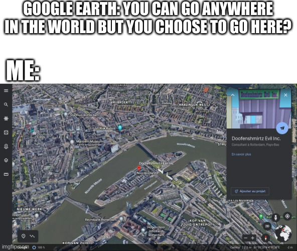 thank you google earth, thank you... |  GOOGLE EARTH: YOU CAN GO ANYWHERE IN THE WORLD BUT YOU CHOOSE TO GO HERE? ME: | image tagged in doofenshmirtz,phineas and ferb,google earth,fun | made w/ Imgflip meme maker