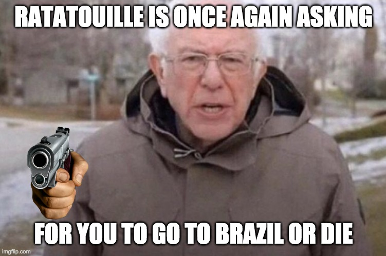 U DO IT |  RATATOUILLE IS ONCE AGAIN ASKING; FOR YOU TO GO TO BRAZIL OR DIE | image tagged in i am once again asking,ratatouille,guess i'll die,brazil | made w/ Imgflip meme maker