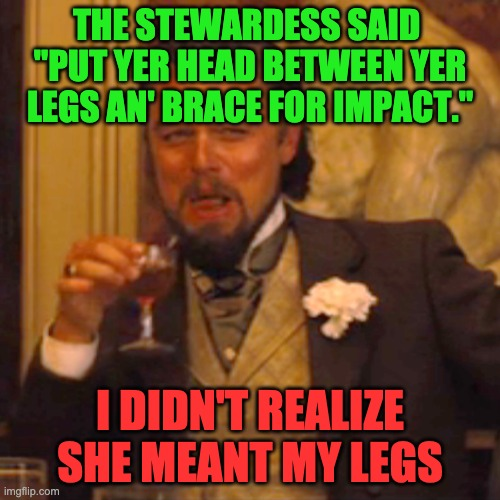 "Laughing Leo |  THE STEWARDESS SAID  ""PUT YER HEAD BETWEEN YER LEGS AN' BRACE FOR IMPACT.""; I DIDN'T REALIZE SHE MEANT MY LEGS 
