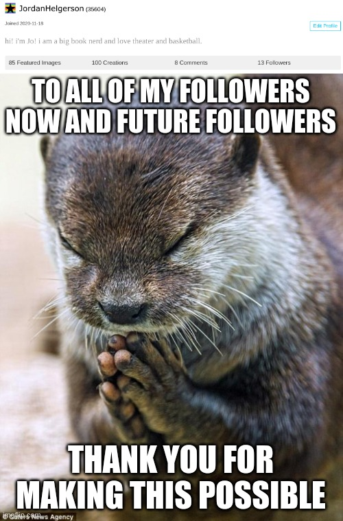 thank you all so much i love you all |  TO ALL OF MY FOLLOWERS NOW AND FUTURE FOLLOWERS; THANK YOU FOR MAKING THIS POSSIBLE | image tagged in thank you lord otter | made w/ Imgflip meme maker
