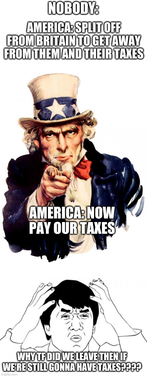 Good Question |  NOBODY:; AMERICA: SPLIT OFF FROM BRITAIN TO GET AWAY FROM THEM AND THEIR TAXES; AMERICA: NOW PAY OUR TAXES; WHY TF DID WE LEAVE THEN IF WE'RE STILL GONNA HAVE TAXES???? | image tagged in memes,uncle sam,jackie chan wtf,good question | made w/ Imgflip meme maker