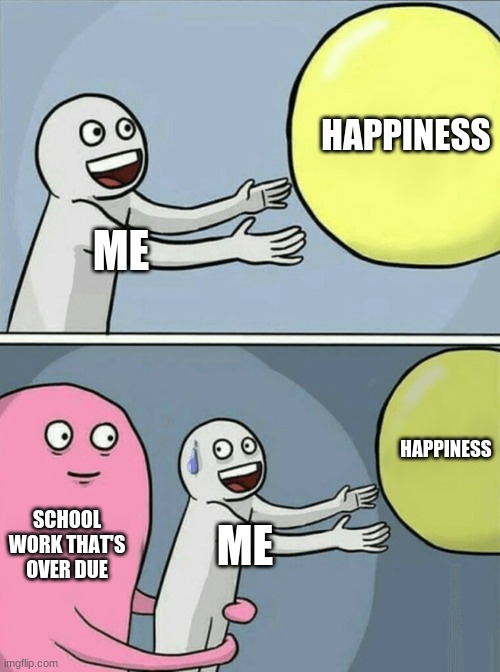 hlep |  HAPPINESS; ME; HAPPINESS; SCHOOL WORK THAT'S OVER DUE; ME | image tagged in memes,running away balloon | made w/ Imgflip meme maker