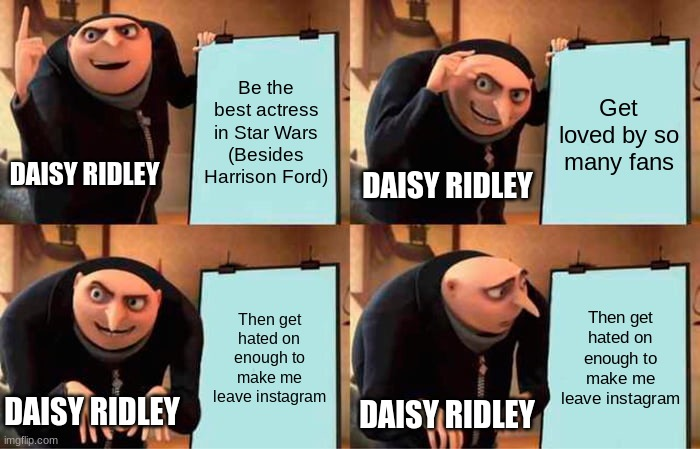 Daisy |  Be the best actress in Star Wars (Besides Harrison Ford); Get loved by so many fans; DAISY RIDLEY; DAISY RIDLEY; Then get hated on enough to make me leave instagram; Then get hated on enough to make me leave instagram; DAISY RIDLEY; DAISY RIDLEY | image tagged in memes,gru's plan,fail | made w/ Imgflip meme maker
