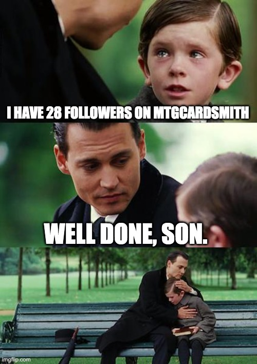 Finding Neverland Meme   I HAVE 28 FOLLOWERS ON MTGCARDSMITH WELL DONE SON  image tagged in memesfinding neverland  made w Imgflip meme maker