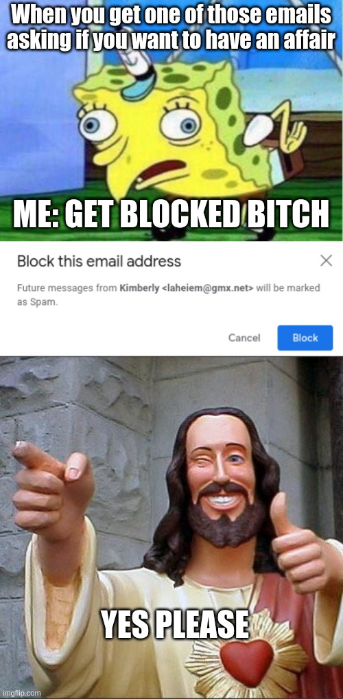 get blocked B**** |  When you get one of those emails asking if you want to have an affair; ME: GET BLOCKED BITCH; YES PLEASE | image tagged in memes,mocking spongebob,buddy christ | made w/ Imgflip meme maker