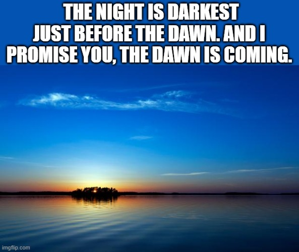 Inspirational Quote |  THE NIGHT IS DARKEST JUST BEFORE THE DAWN. AND I PROMISE YOU, THE DAWN IS COMING. | image tagged in inspirational quote,i'm 15 so don't try it,who reads these | made w/ Imgflip meme maker