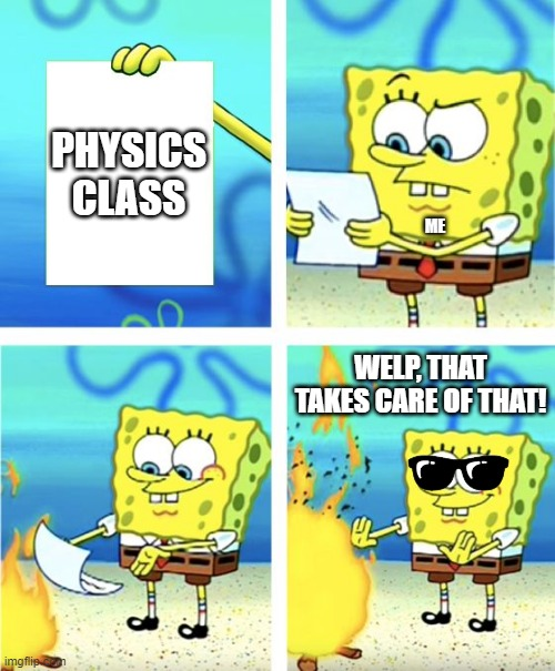 Lol i dont like physics class obviously |  PHYSICS CLASS; ME; WELP, THAT TAKES CARE OF THAT! | image tagged in spongebob burning paper | made w/ Imgflip meme maker
