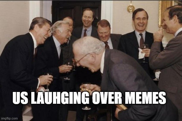 Laughing Men In Suits |  US LAUHGING OVER MEMES | image tagged in memes,laughing men in suits,funny | made w/ Imgflip meme maker