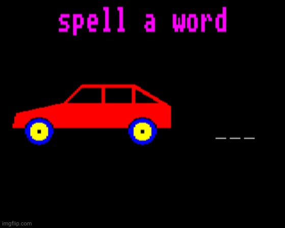 Spell a word Car! | image tagged in spell a word car | made w/ Imgflip meme maker