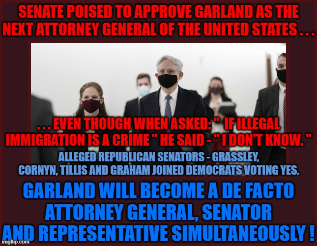 """SENATE POISED TO APPROVE GARLAND AS THE NEXT ATTORNEY GENERAL OF THE UNITED STATES . . . . . . EVEN THOUGH WHEN ASKED: """"  IF ILLEGAL IMMIGRATION IS A CRIME """" HE SAID - """" I DON'T KNOW. """"; ALLEGED REPUBLICAN SENATORS - GRASSLEY, CORNYN, TILLIS AND GRAHAM JOINED DEMOCRATS VOTING YES. GARLAND WILL BECOME A DE FACTO ATTORNEY GENERAL, SENATOR AND REPRESENTATIVE SIMULTANEOUSLY ! 