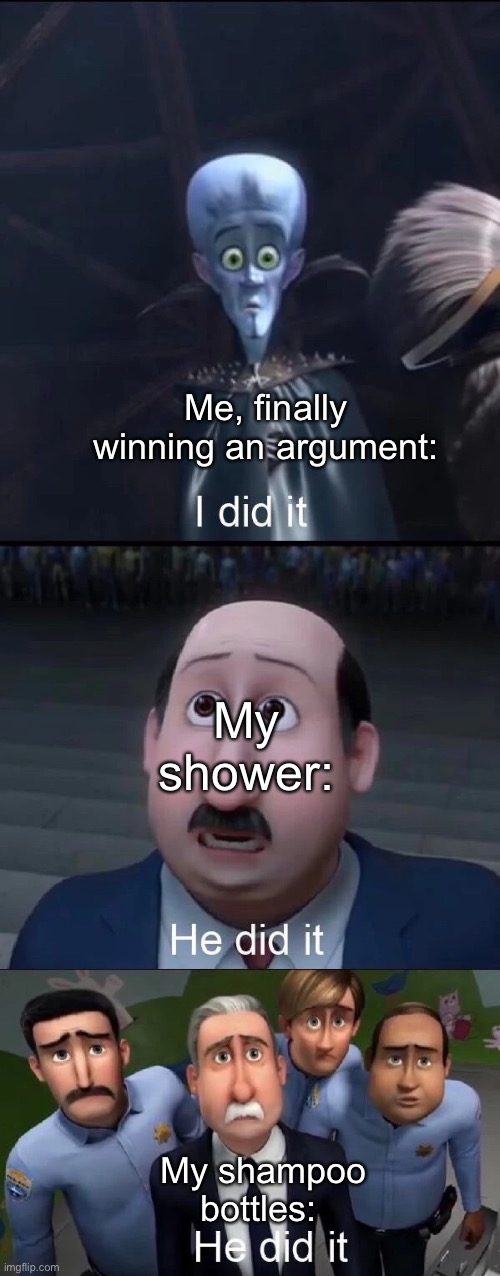 For real tho |  Me, finally winning an argument:; My shower:; My shampoo bottles: | image tagged in megamind i did it | made w/ Imgflip meme maker