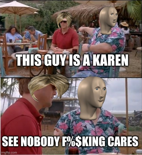 True though |  THIS GUY IS A KAREN; SEE NOBODY F%$KING CARES | image tagged in memes,see nobody cares | made w/ Imgflip meme maker