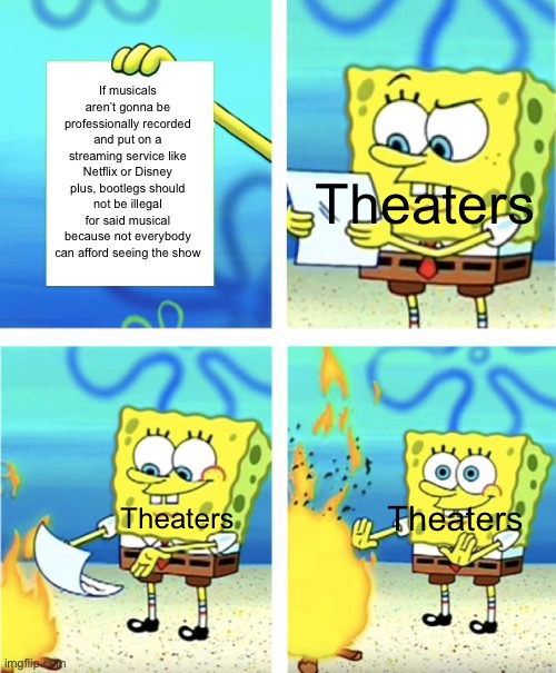 Spongebob Burning Paper |  If musicals aren't gonna be professionally recorded and put on a streaming service like Netflix or Disney plus, bootlegs should not be illegal for said musical because not everybody can afford seeing the show; Theaters; Theaters; Theaters | image tagged in spongebob burning paper | made w/ Imgflip meme maker